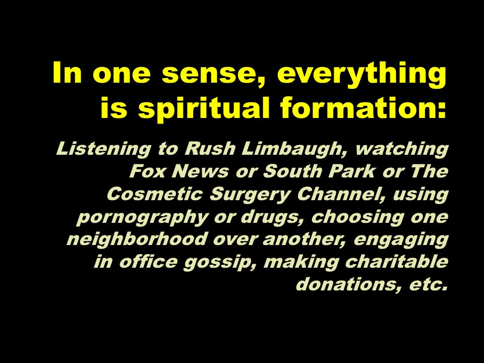 In one sense, everything is spiritual formation: Listening to Rush Limbaugh, watching Fox News or South Park or The Cosmetic Surgery Channel, using po