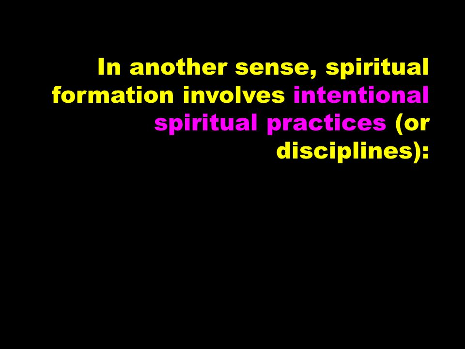 In another sense, spiritual formation involves intentional spiritual practices (or disciplines):