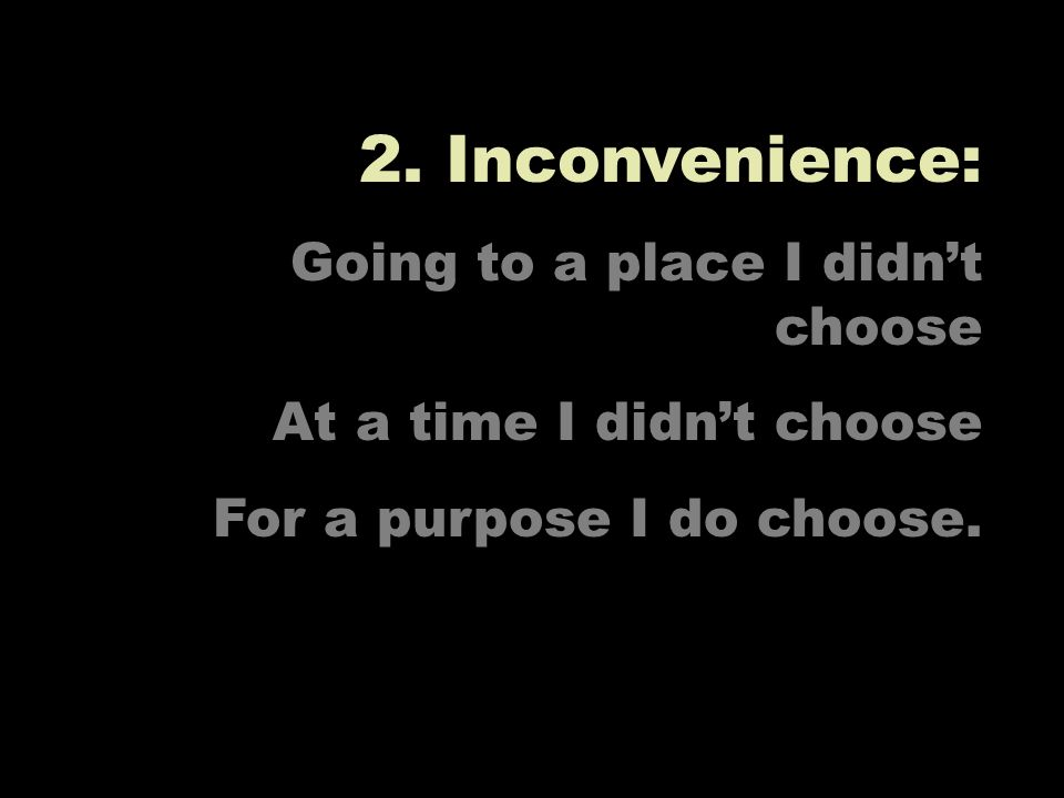 2. Inconvenience: Going to a place I didnt choose At a time I didnt choose For a purpose I do choose.