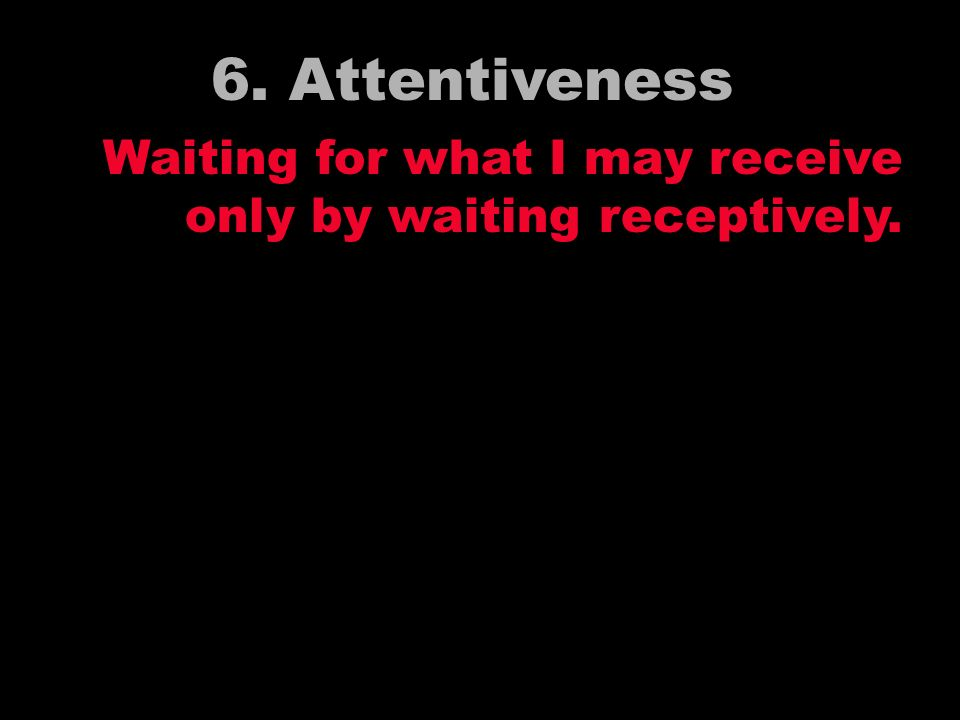6. Attentiveness Waiting for what I may receive only by waiting receptively.