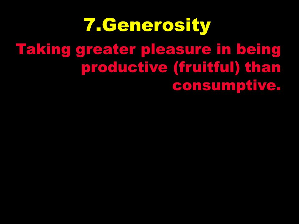 7.Generosity Taking greater pleasure in being productive (fruitful) than consumptive.