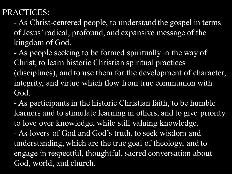 PRACTICES: - As Christ-centered people, to understand the gospel in terms of Jesus radical, profound, and expansive message of the kingdom of God.