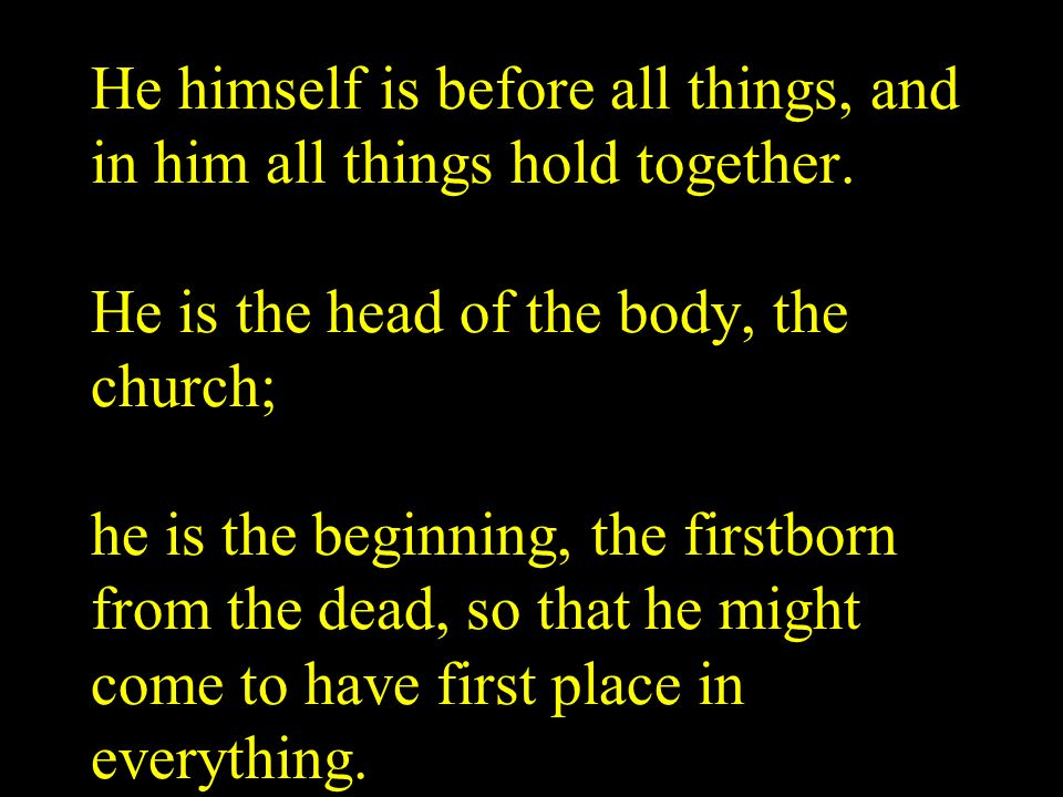 He himself is before all things, and in him all things hold together. He is the head of the body, the church; he is the beginning, the firstborn from