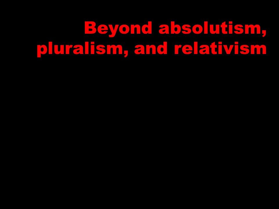 Beyond absolutism, pluralism, and relativism