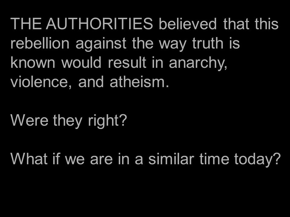 THE AUTHORITIES believed that this rebellion against the way truth is known would result in anarchy, violence, and atheism.