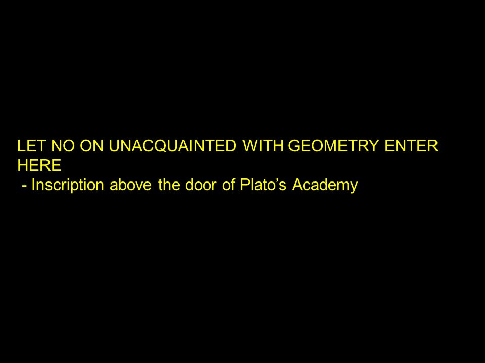LET NO ON UNACQUAINTED WITH GEOMETRY ENTER HERE - Inscription above the door of Platos Academy