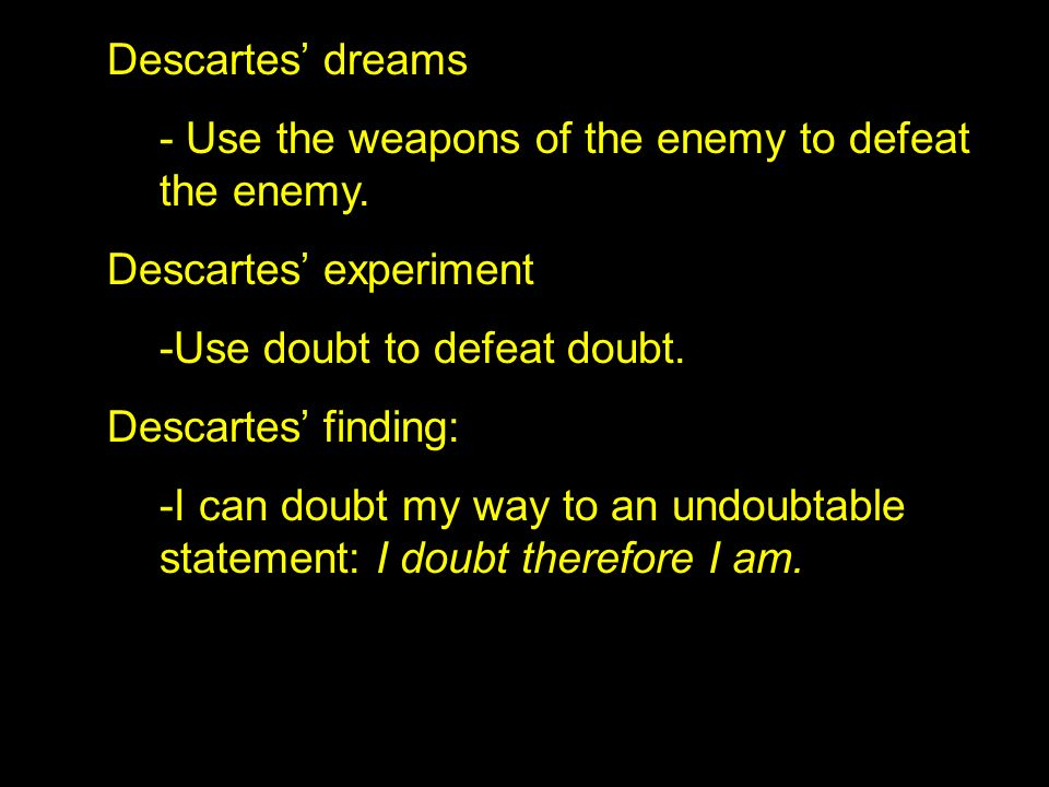 Descartes dreams - Use the weapons of the enemy to defeat the enemy. Descartes experiment -Use doubt to defeat doubt. Descartes finding: -I can doubt