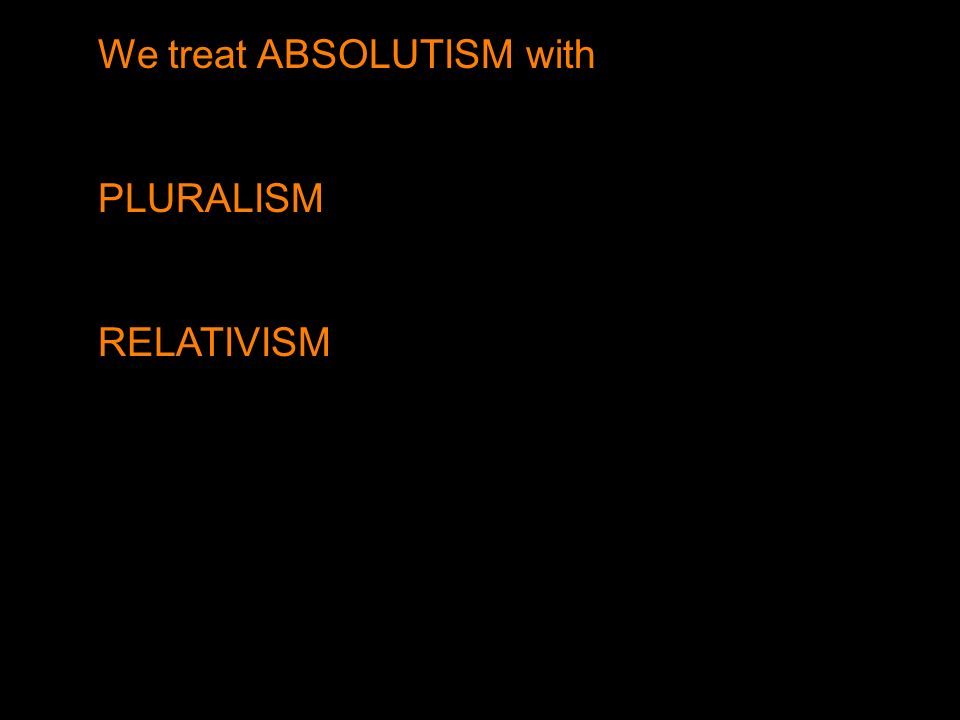 We treat ABSOLUTISM with PLURALISM RELATIVISM