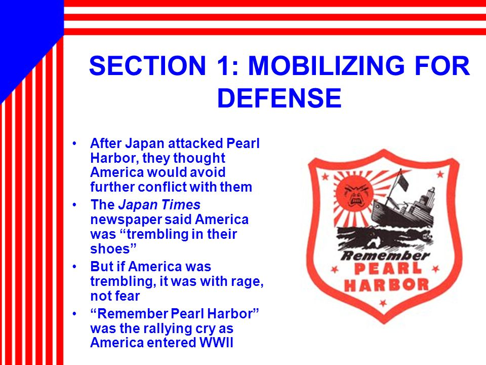 SECTION 1: MOBILIZING FOR DEFENSE After Japan attacked Pearl Harbor, they thought America would avoid further conflict with them The Japan Times newsp