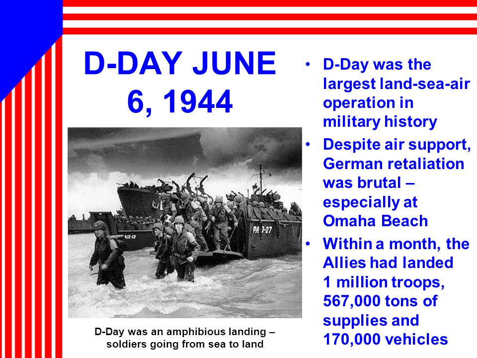 D-DAY JUNE 6, 1944 D-Day was the largest land-sea-air operation in military history Despite air support, German retaliation was brutal – especially at