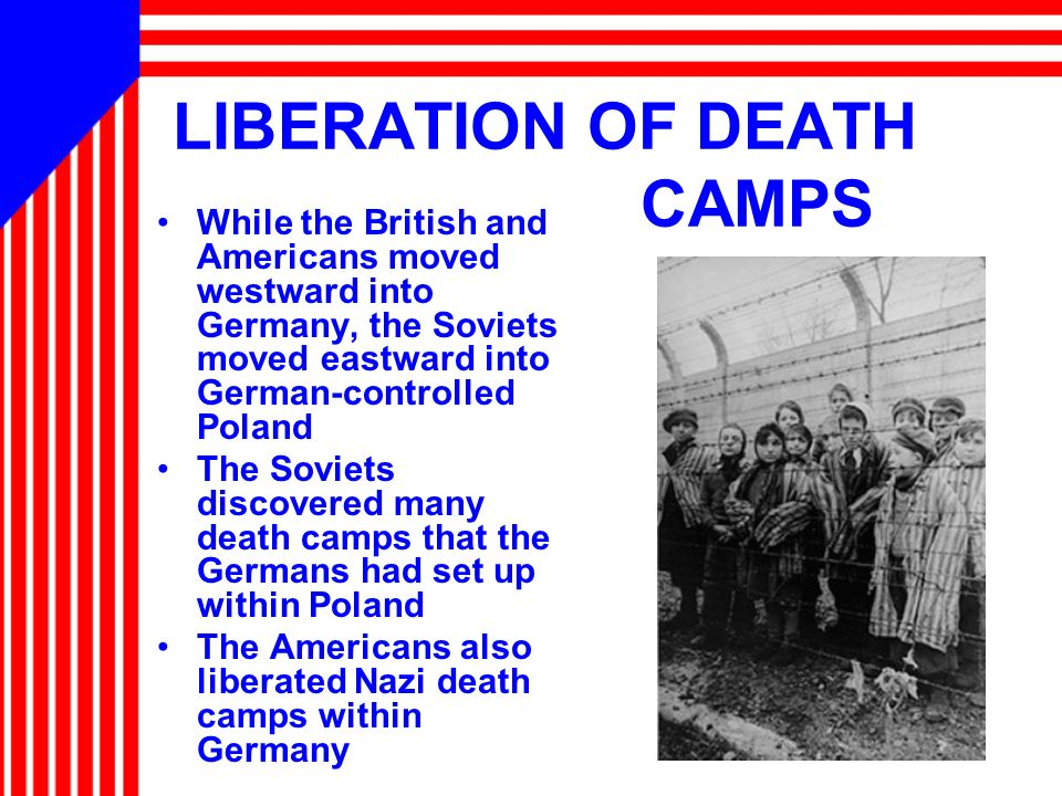LIBERATION OF DEATH CAMPS While the British and Americans moved westward into Germany, the Soviets moved eastward into German-controlled Poland The So