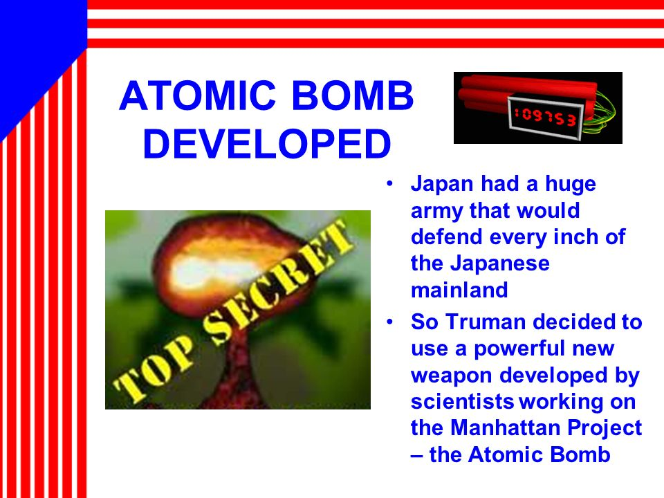 ATOMIC BOMB DEVELOPED Japan had a huge army that would defend every inch of the Japanese mainland So Truman decided to use a powerful new weapon devel