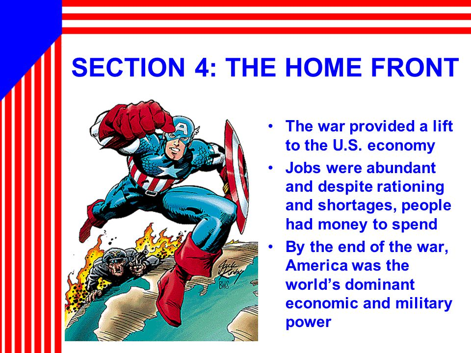 SECTION 4: THE HOME FRONT The war provided a lift to the U.S. economy Jobs were abundant and despite rationing and shortages, people had money to spen