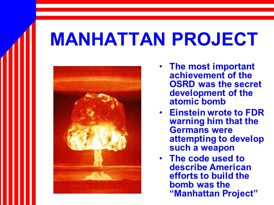 MANHATTAN PROJECT The most important achievement of the OSRD was the secret development of the atomic bomb Einstein wrote to FDR warning him that the