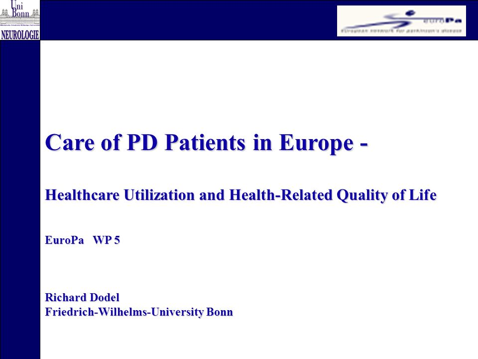 Care of PD Patients in Europe - Healthcare Utilization and Health-Related Quality of Life EuroPa WP 5 Richard Dodel Friedrich-Wilhelms-University Bonn