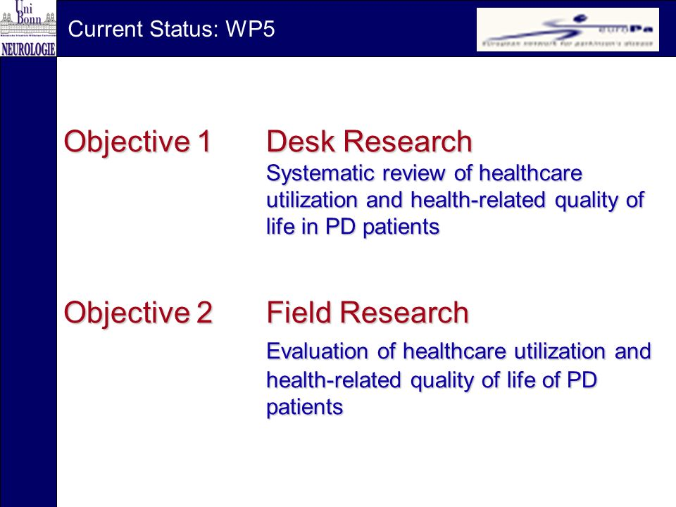 Objective 1Desk Research Systematic review of healthcare utilization and health-related quality of life in PD patients Objective 2Field Research Evaluation of healthcare utilization and health-related quality of life of PD patients Current Status: WP5