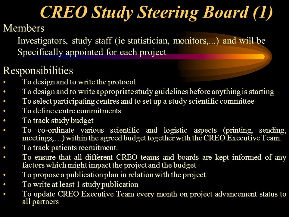 CREO Study Steering Board (1) Members Investigators, study staff (ie statistician, monitors,...) and will be Specifically appointed for each project Responsibilities To design and to write the protocol To design and to write appropriate study guidelines before anything is starting To select participating centres and to set up a study scientific committee To define centre commitments To track study budget To co-ordinate various scientific and logistic aspects (printing, sending, meetings,…) within the agreed budget together with the CREO Executive Team.