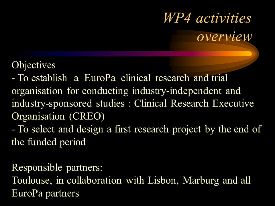 WP4 activities overview Objectives - To establish a EuroPa clinical research and trial organisation for conducting industry-independent and industry-sponsored studies : Clinical Research Executive Organisation (CREO) - To select and design a first research project by the end of the funded period Responsible partners: Toulouse, in collaboration with Lisbon, Marburg and all EuroPa partners