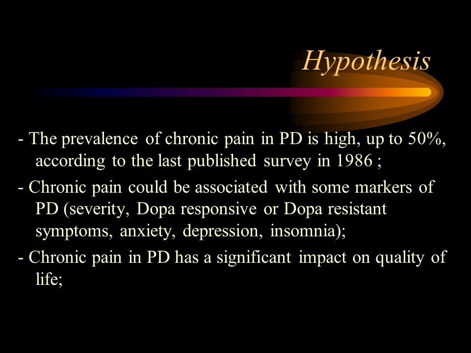 Hypothesis - The prevalence of chronic pain in PD is high, up to 50%, according to the last published survey in 1986 ; - Chronic pain could be associated with some markers of PD (severity, Dopa responsive or Dopa resistant symptoms, anxiety, depression, insomnia); - Chronic pain in PD has a significant impact on quality of life;