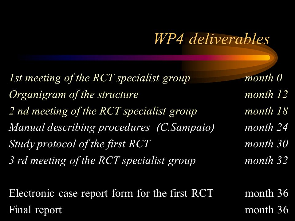 WP4 deliverables 1st meeting of the RCT specialist groupmonth 0 Organigram of the structuremonth 12 2 nd meeting of the RCT specialist groupmonth 18 Manual describing procedures(C.Sampaio)month 24 Study protocol of the first RCTmonth 30 3 rd meeting of the RCT specialist groupmonth 32 Electronic case report form for the first RCTmonth 36 Final reportmonth 36