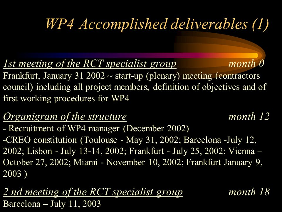 WP4 Accomplished deliverables (1) 1st meeting of the RCT specialist groupmonth 0 Frankfurt, January 31 2002 ~ start-up (plenary) meeting (contractors council) including all project members, definition of objectives and of first working procedures for WP4 Organigram of the structuremonth 12 - Recruitment of WP4 manager (December 2002) -CREO constitution (Toulouse - May 31, 2002; Barcelona -July 12, 2002; Lisbon - July 13-14, 2002; Frankfurt - July 25, 2002; Vienna – October 27, 2002; Miami - November 10, 2002; Frankfurt January 9, 2003 ) 2 nd meeting of the RCT specialist groupmonth 18 Barcelona – July 11, 2003