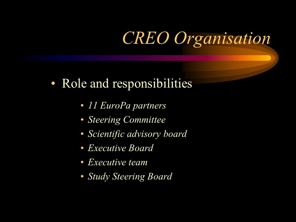 CREO Organisation Role and responsibilities 11 EuroPa partners Steering Committee Scientific advisory board Executive Board Executive team Study Steering Board