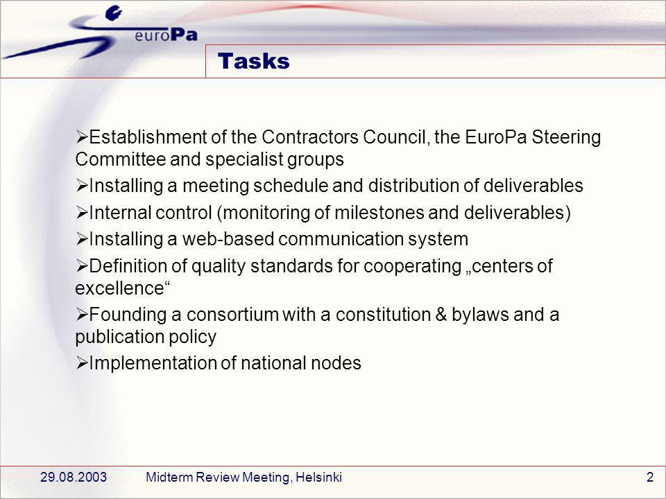 29.08.2003Midterm Review Meeting, Helsinki2 Tasks Establishment of the Contractors Council, the EuroPa Steering Committee and specialist groups Installing a meeting schedule and distribution of deliverables Internal control (monitoring of milestones and deliverables) Installing a web-based communication system Definition of quality standards for cooperating centers of excellence Founding a consortium with a constitution & bylaws and a publication policy Implementation of national nodes