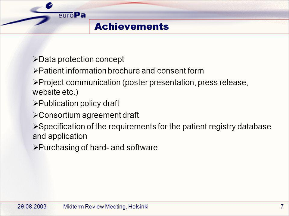 29.08.2003Midterm Review Meeting, Helsinki7 Achievements Data protection concept Patient information brochure and consent form Project communication (poster presentation, press release, website etc.) Publication policy draft Consortium agreement draft Specification of the requirements for the patient registry database and application Purchasing of hard- and software