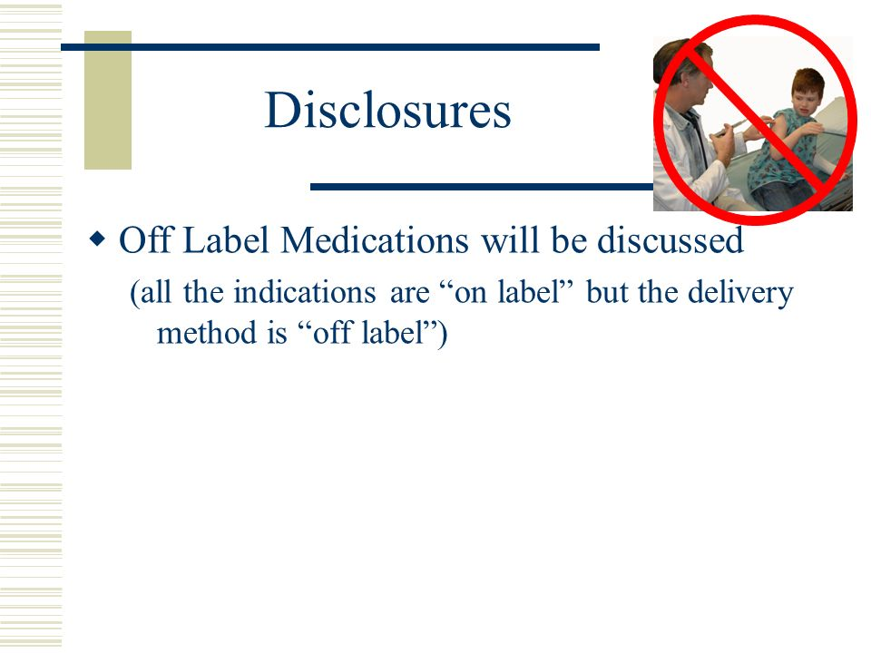 IN medications and off-label use What is off-label use Use other than FDA approved specific indications in specific subpopulations by specific route of delivery Is it OK to use drugs off-label Yes – in fact is is expected this will occur and this actually helps advance medical care – supported by FDA, supreme court, standards of care practice, etc We all do it and its not only legal, it is expected to occur.