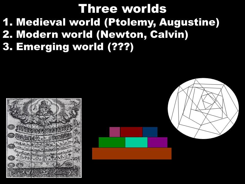 Three worlds 1. Medieval world (Ptolemy, Augustine) 2. Modern world (Newton, Calvin) 3. Emerging world (???)