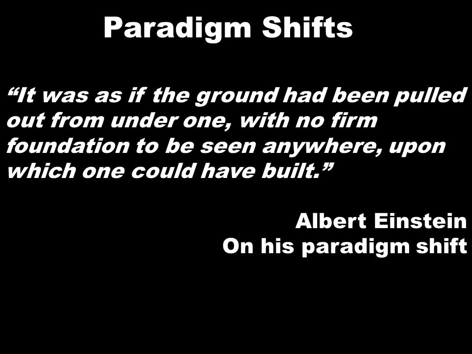 Paradigm Shifts It was as if the ground had been pulled out from under one, with no firm foundation to be seen anywhere, upon which one could have bui