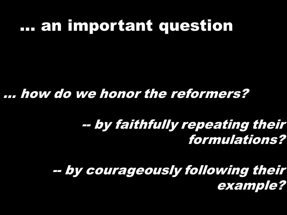 … how do we honor the reformers? -- by faithfully repeating their formulations? -- by courageously following their example? … an important question
