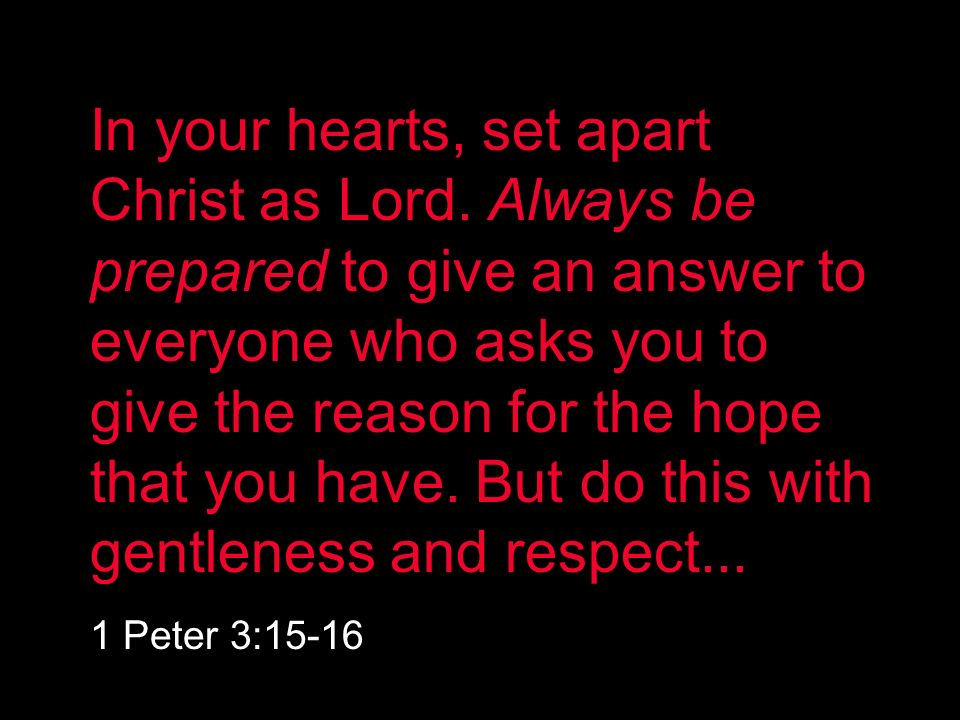 In your hearts, set apart Christ as Lord. Always be prepared to give an answer to everyone who asks you to give the reason for the hope that you have.