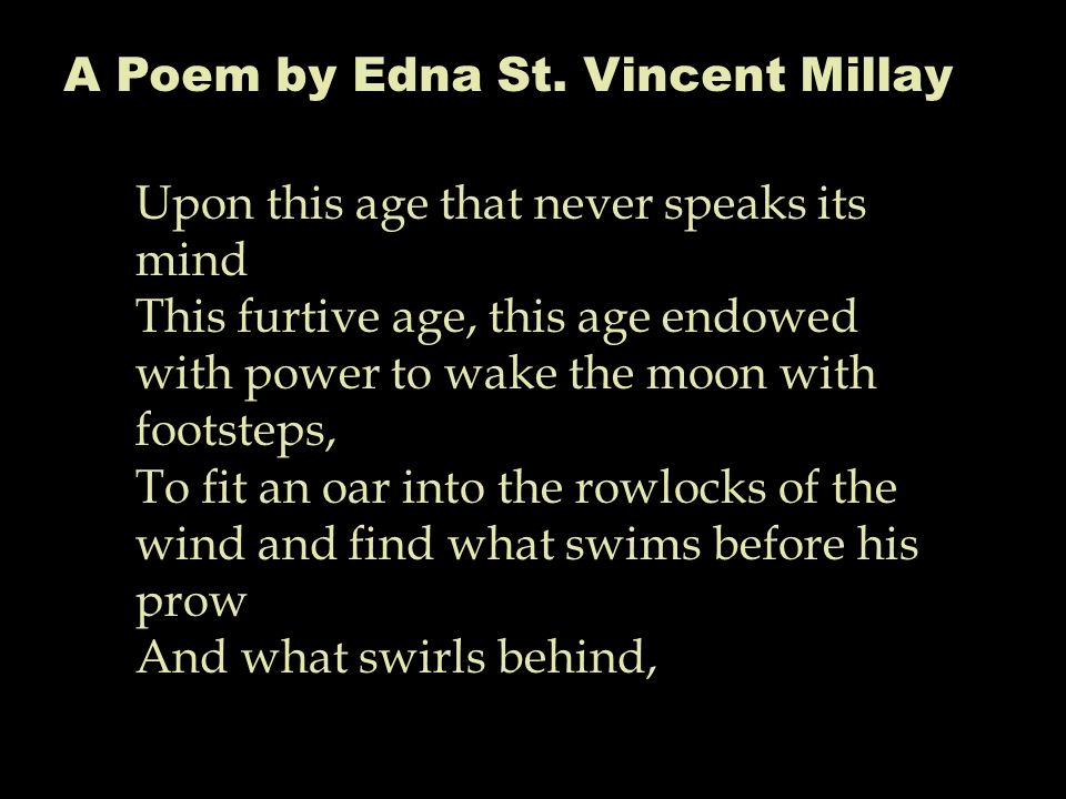 A Poem by Edna St. Vincent Millay Upon this age that never speaks its mind This furtive age, this age endowed with power to wake the moon with footste