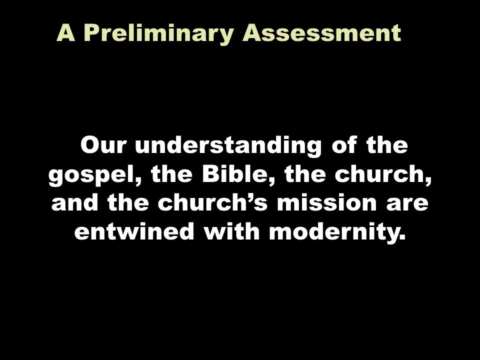 A Preliminary Assessment Our understanding of the gospel, the Bible, the church, and the churchs mission are entwined with modernity.