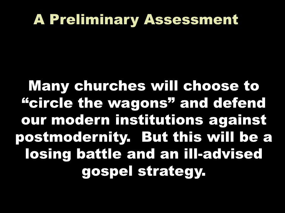A Preliminary Assessment Many churches will choose to circle the wagons and defend our modern institutions against postmodernity.