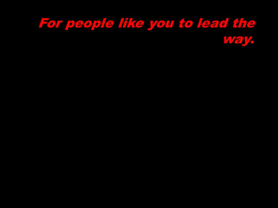 For people like you to lead the way.