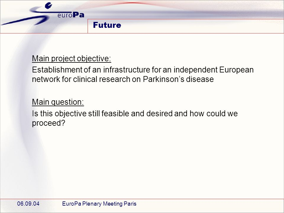 06.09.04EuroPa Plenary Meeting Paris Future Main project objective: Establishment of an infrastructure for an independent European network for clinical research on Parkinsons disease Main question: Is this objective still feasible and desired and how could we proceed