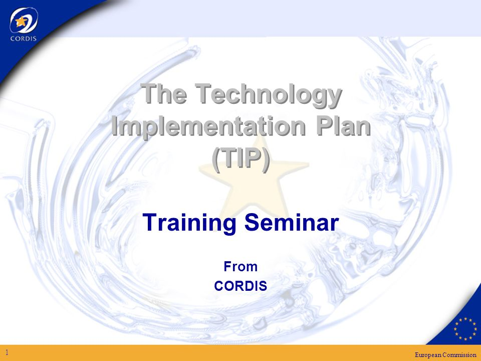 European Commission 1 The Technology Implementation Plan (TIP) Training Seminar From CORDIS