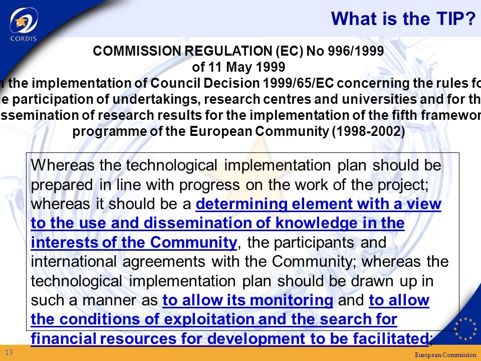 European Commission 13 Whereas the technological implementation plan should be prepared in line with progress on the work of the project; whereas it should be a determining element with a view to the use and dissemination of knowledge in the interests of the Community, the participants and international agreements with the Community; whereas the technological implementation plan should be drawn up in such a manner as to allow its monitoring and to allow the conditions of exploitation and the search for financial resources for development to be facilitated; COMMISSION REGULATION (EC) No 996/1999 of 11 May 1999 on the implementation of Council Decision 1999/65/EC concerning the rules for the participation of undertakings, research centres and universities and for the dissemination of research results for the implementation of the fifth framework programme of the European Community ( ) What is the TIP