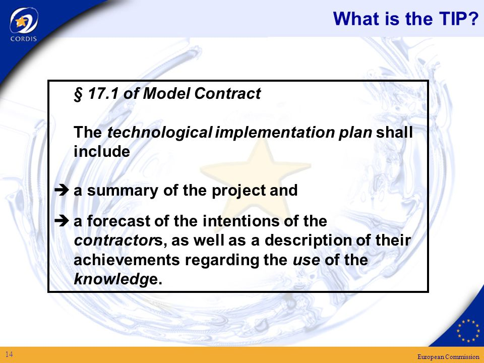 European Commission 14 § 17.1 of Model Contract The technological implementation plan shall include a summary of the project and a forecast of the intentions of the contractors, as well as a description of their achievements regarding the use of the knowledge.