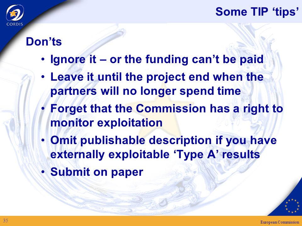 European Commission 35 Some TIP tips Donts Ignore it – or the funding cant be paid Leave it until the project end when the partners will no longer spend time Forget that the Commission has a right to monitor exploitation Omit publishable description if you have externally exploitable Type A results Submit on paper