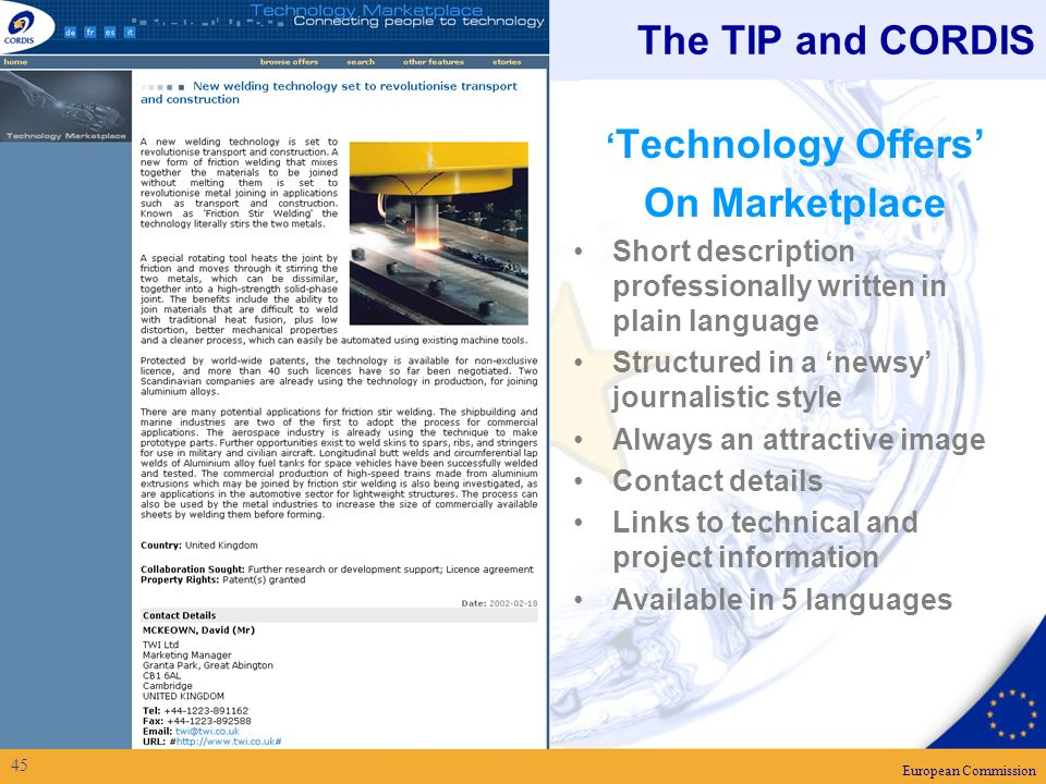 European Commission 45 The TIP and CORDIS Technology Offers On Marketplace Short description professionally written in plain language Structured in a newsy journalistic style Always an attractive image Contact details Links to technical and project information Available in 5 languages