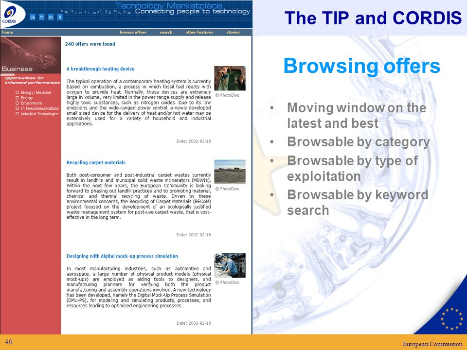 European Commission 46 The TIP and CORDIS Browsing offers Moving window on the latest and best Browsable by category Browsable by type of exploitation Browsable by keyword search