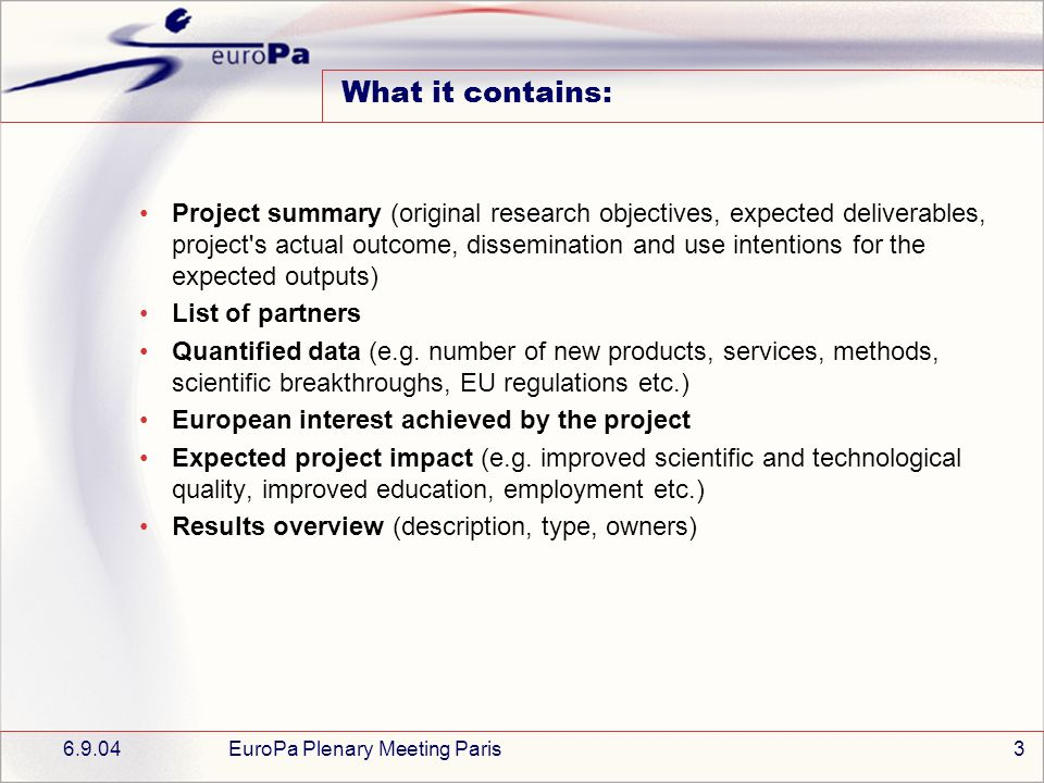 6.9.04EuroPa Plenary Meeting Paris3 What it contains: Project summary (original research objectives, expected deliverables, project s actual outcome, dissemination and use intentions for the expected outputs) List of partners Quantified data (e.g.