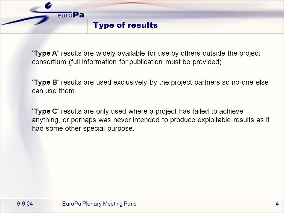 6.9.04EuroPa Plenary Meeting Paris4 Type of results Type A results are widely available for use by others outside the project consortium (full information for publication must be provided) Type B results are used exclusively by the project partners so no-one else can use them.