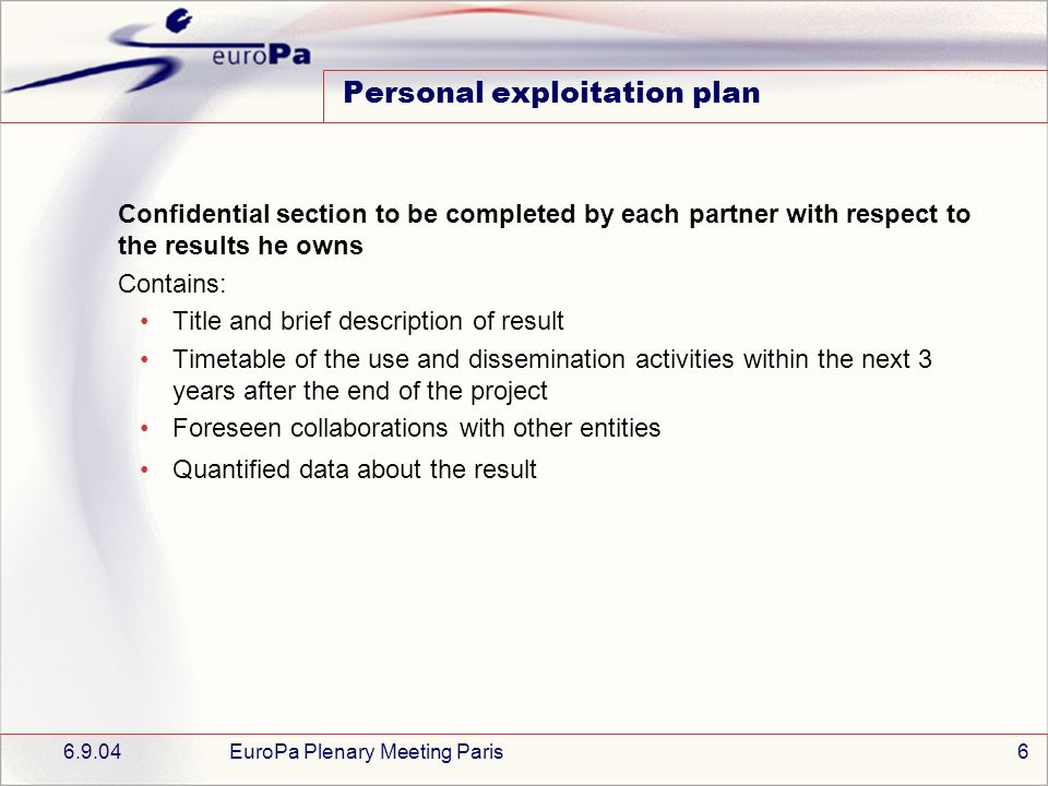 6.9.04EuroPa Plenary Meeting Paris6 Personal exploitation plan Confidential section to be completed by each partner with respect to the results he owns Contains: Title and brief description of result Timetable of the use and dissemination activities within the next 3 years after the end of the project Foreseen collaborations with other entities Quantified data about the result