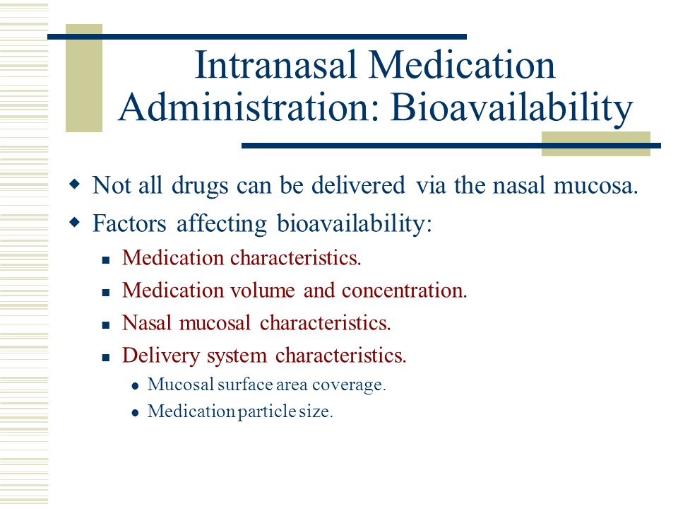 Intranasal Medication Administration: Bioavailability Not all drugs can be delivered via the nasal mucosa. Factors affecting bioavailability: Medicati