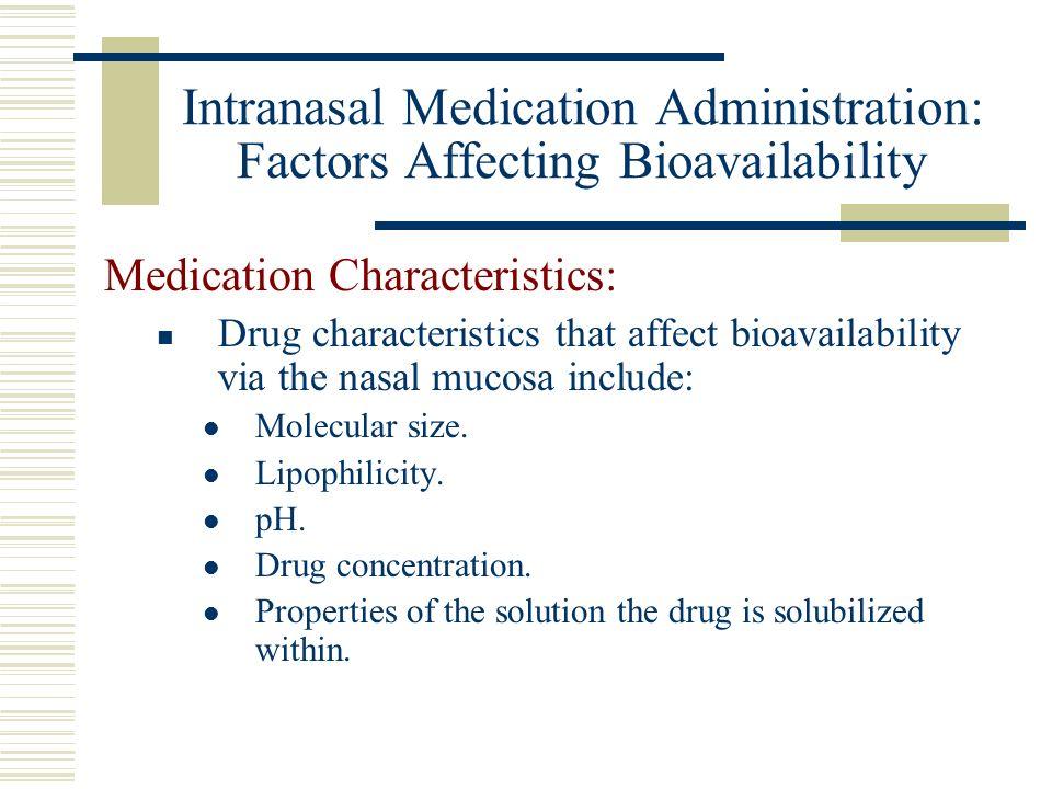 Intranasal Medication Administration: Factors Affecting Bioavailability Medication Characteristics: Drug characteristics that affect bioavailability via the nasal mucosa include: Molecular size.