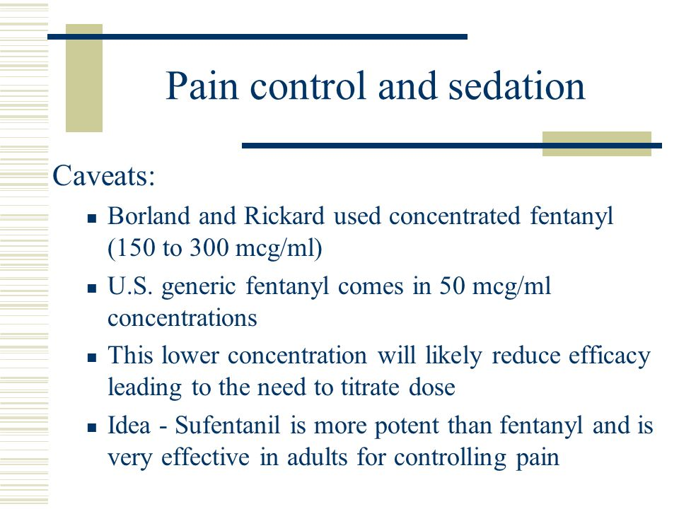 Pain control and sedation Caveats: Borland and Rickard used concentrated fentanyl (150 to 300 mcg/ml) U.S. generic fentanyl comes in 50 mcg/ml concent